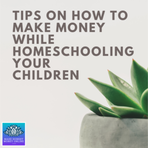 Tips on How to Make Money While Homeschooling Your Children